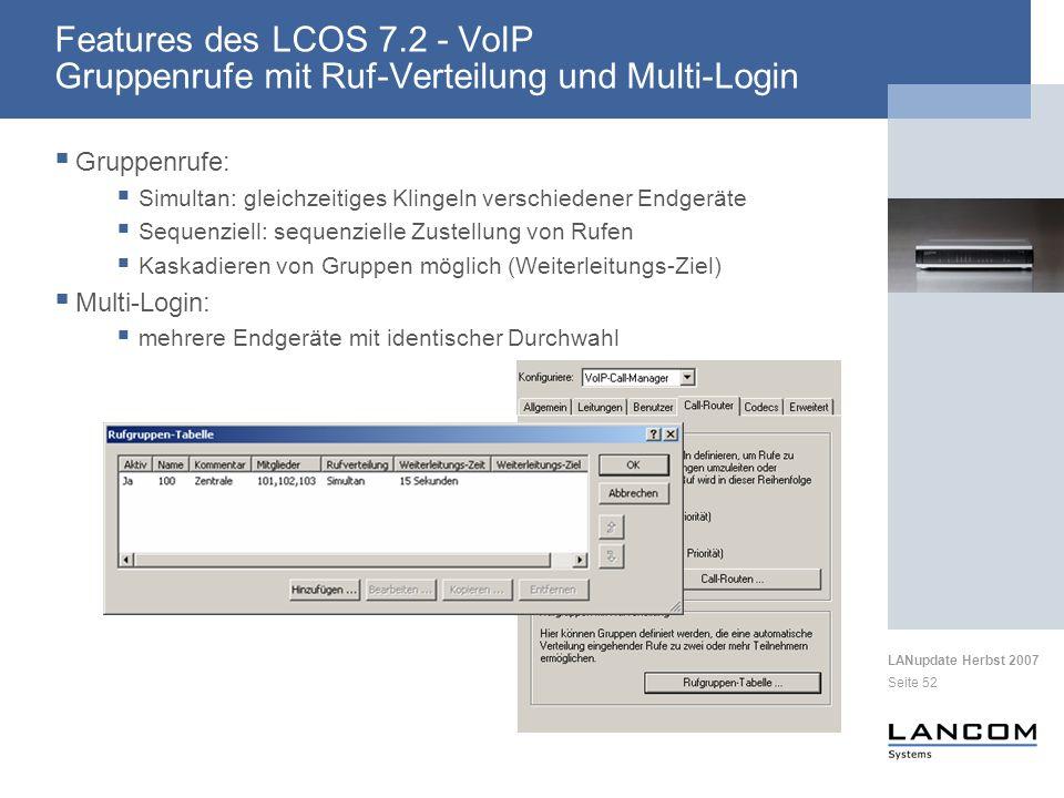 LANupdate Herbst 2007 Seite 52 Gruppenrufe: Simultan: gleichzeitiges Klingeln verschiedener Endgeräte Sequenziell: sequenzielle Zustellung von Rufen Kaskadieren von Gruppen möglich (Weiterleitungs-Ziel) Multi-Login: mehrere Endgeräte mit identischer Durchwahl Features des LCOS 7.2 - VoIP Gruppenrufe mit Ruf-Verteilung und Multi-Login