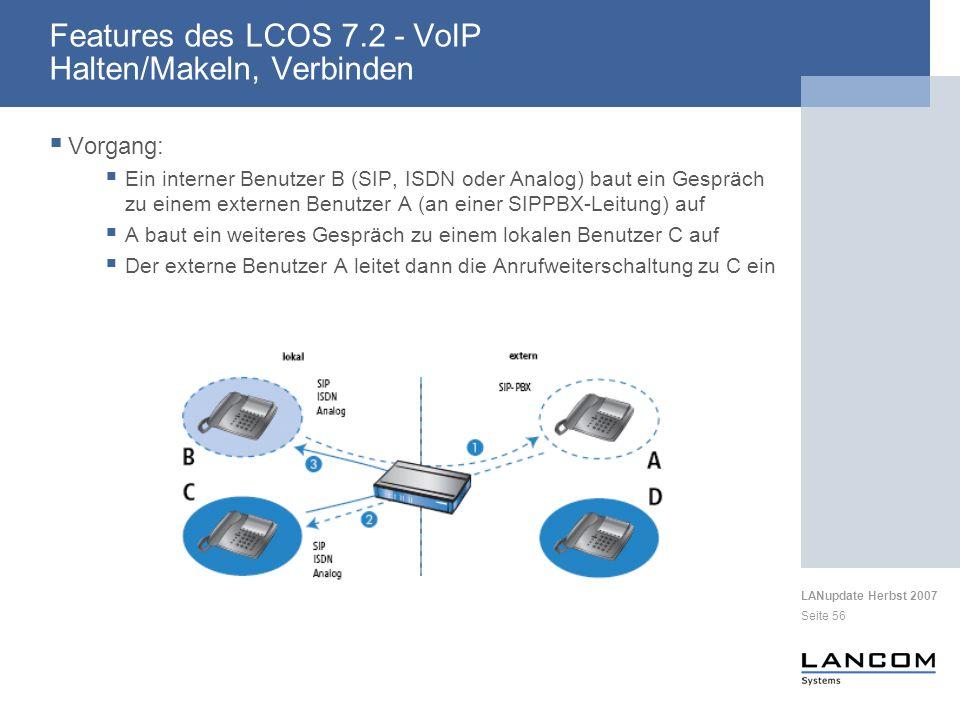 LANupdate Herbst 2007 Seite 56 Vorgang: Ein interner Benutzer B (SIP, ISDN oder Analog) baut ein Gespräch zu einem externen Benutzer A (an einer SIPPBX-Leitung) auf A baut ein weiteres Gespräch zu einem lokalen Benutzer C auf Der externe Benutzer A leitet dann die Anrufweiterschaltung zu C ein Features des LCOS 7.2 - VoIP Halten/Makeln, Verbinden