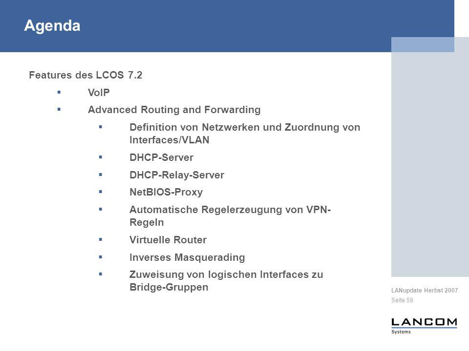 LANupdate Herbst 2007 Seite 59 Features des LCOS 7.2 VoIP Advanced Routing and Forwarding Definition von Netzwerken und Zuordnung von Interfaces/VLAN DHCP-Server DHCP-Relay-Server NetBIOS-Proxy Automatische Regelerzeugung von VPN- Regeln Virtuelle Router Inverses Masquerading Zuweisung von logischen Interfaces zu Bridge-Gruppen Agenda