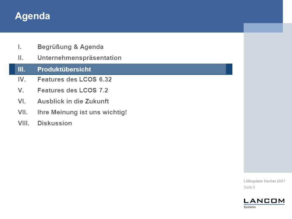 LANupdate Herbst 2007 Seite 117 I.Begrüßung & Agenda II.Unternehmenspräsentation III.Produktübersicht IV.Features des LCOS 6.32 V.Features des LCOS 7.2 VI.Ausblick in die Zukunft UTM 802.11n Agenda VI.Ausblick in die Zukunft