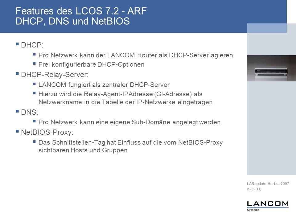 LANupdate Herbst 2007 Seite 66 DHCP: Pro Netzwerk kann der LANCOM Router als DHCP-Server agieren Frei konfigurierbare DHCP-Optionen DHCP-Relay-Server: LANCOM fungiert als zentraler DHCP-Server Hierzu wird die Relay-Agent-IPAdresse (GI-Adresse) als Netzwerkname in die Tabelle der IP-Netzwerke eingetragen DNS: Pro Netzwerk kann eine eigene Sub-Domäne angelegt werden NetBIOS-Proxy: Das Schnittstellen-Tag hat Einfluss auf die vom NetBIOS-Proxy sichtbaren Hosts und Gruppen Features des LCOS 7.2 - ARF DHCP, DNS und NetBIOS