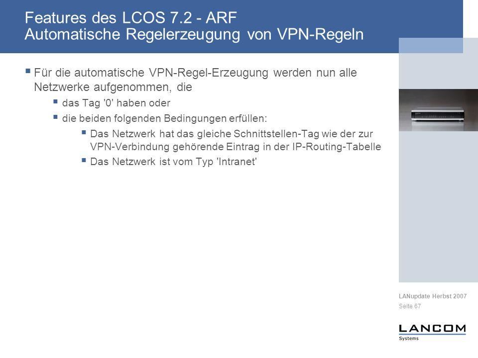 LANupdate Herbst 2007 Seite 67 Für die automatische VPN-Regel-Erzeugung werden nun alle Netzwerke aufgenommen, die das Tag 0 haben oder die beiden folgenden Bedingungen erfüllen: Das Netzwerk hat das gleiche Schnittstellen-Tag wie der zur VPN-Verbindung gehörende Eintrag in der IP-Routing-Tabelle Das Netzwerk ist vom Typ Intranet Features des LCOS 7.2 - ARF Automatische Regelerzeugung von VPN-Regeln