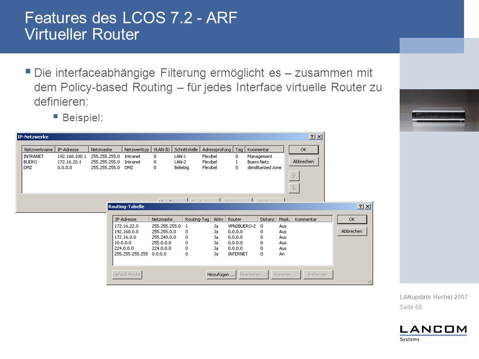 LANupdate Herbst 2007 Seite 68 Die interfaceabhängige Filterung ermöglicht es – zusammen mit dem Policy-based Routing – für jedes Interface virtuelle Router zu definieren: Beispiel: Features des LCOS 7.2 - ARF Virtueller Router