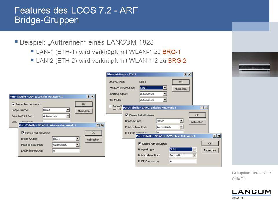 LANupdate Herbst 2007 Seite 71 Beispiel: Auftrennen eines LANCOM 1823 LAN-1 (ETH-1) wird verknüpft mit WLAN-1 zu BRG-1 LAN-2 (ETH-2) wird verknüpft mit WLAN-1-2 zu BRG-2 Features des LCOS 7.2 - ARF Bridge-Gruppen