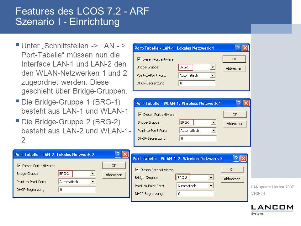 LANupdate Herbst 2007 Seite 74 Features des LCOS 7.2 - ARF Szenario I - Einrichtung Unter Schnittstellen -> LAN - > Port-Tabelle müssen nun die Interface LAN-1 und LAN-2 den den WLAN-Netzwerken 1 und 2 zugeordnet werden.
