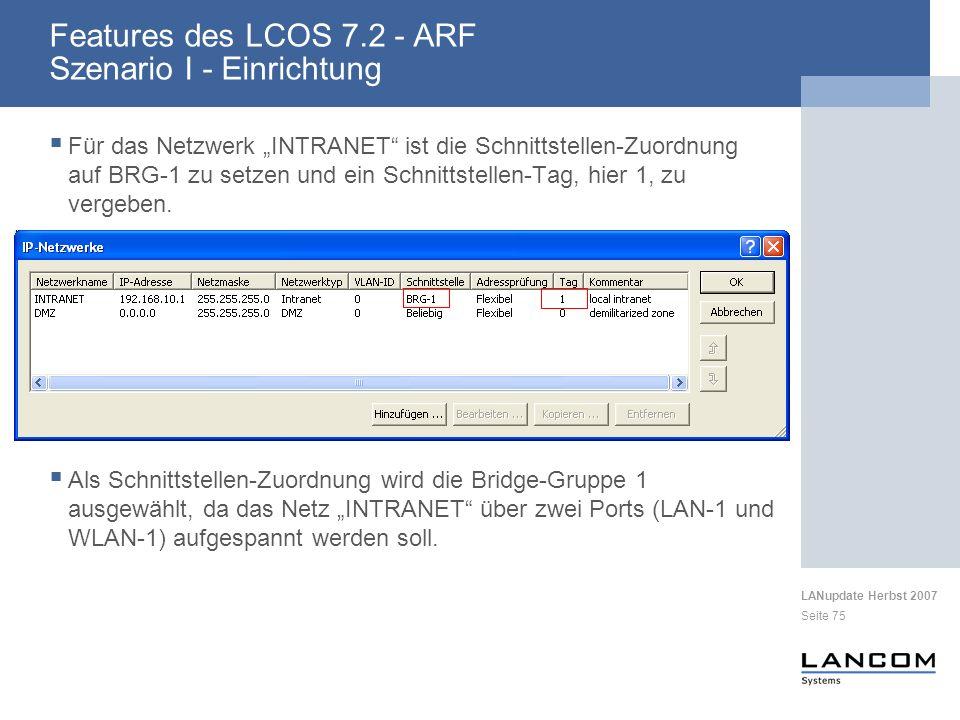 LANupdate Herbst 2007 Seite 75 Features des LCOS 7.2 - ARF Szenario I - Einrichtung Für das Netzwerk INTRANET ist die Schnittstellen-Zuordnung auf BRG-1 zu setzen und ein Schnittstellen-Tag, hier 1, zu vergeben.