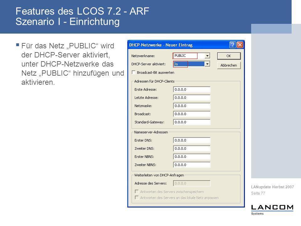 LANupdate Herbst 2007 Seite 77 Features des LCOS 7.2 - ARF Szenario I - Einrichtung Für das Netz PUBLIC wird der DHCP-Server aktiviert, unter DHCP-Netzwerke das Netz PUBLIC hinzufügen und aktivieren.
