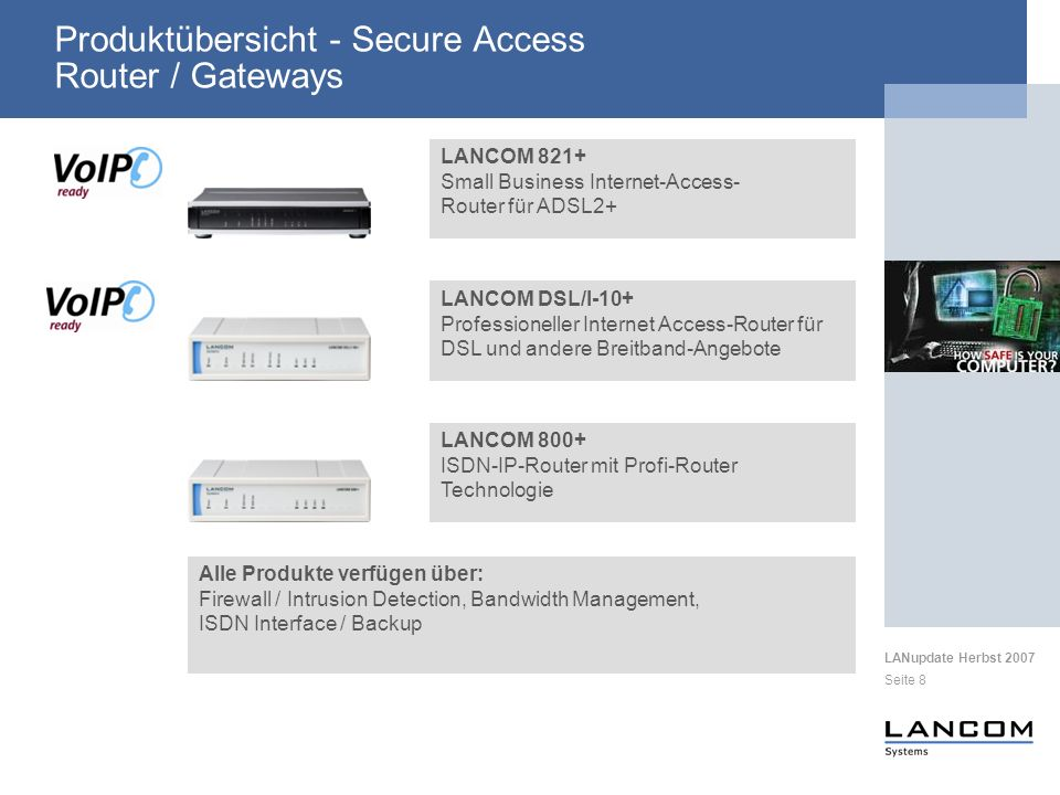 LANupdate Herbst 2007 Seite 8 Produktübersicht - Secure Access Router / Gateways LANCOM 821+ Small Business Internet-Access- Router für ADSL2+ Alle Produkte verfügen über: Firewall / Intrusion Detection, Bandwidth Management, ISDN Interface / Backup LANCOM 800+ ISDN-IP-Router mit Profi-Router Technologie LANCOM DSL/I-10+ Professioneller Internet Access-Router für DSL und andere Breitband-Angebote