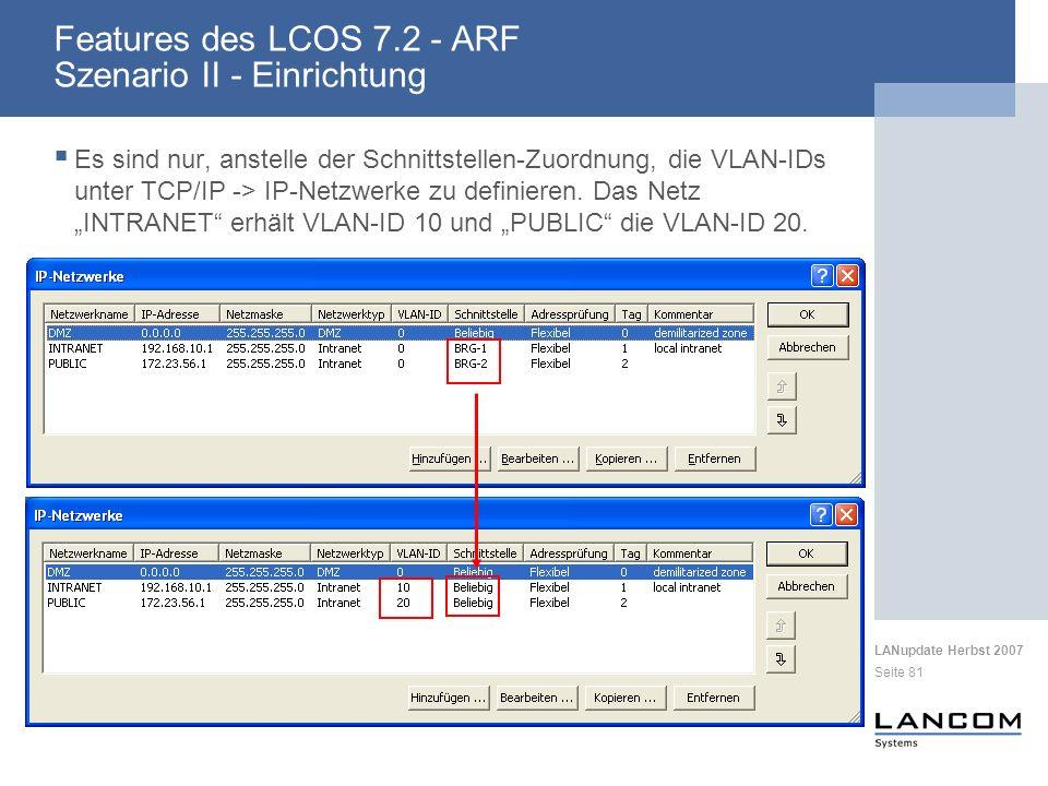 LANupdate Herbst 2007 Seite 81 Features des LCOS 7.2 - ARF Szenario II - Einrichtung Es sind nur, anstelle der Schnittstellen-Zuordnung, die VLAN-IDs unter TCP/IP -> IP-Netzwerke zu definieren.