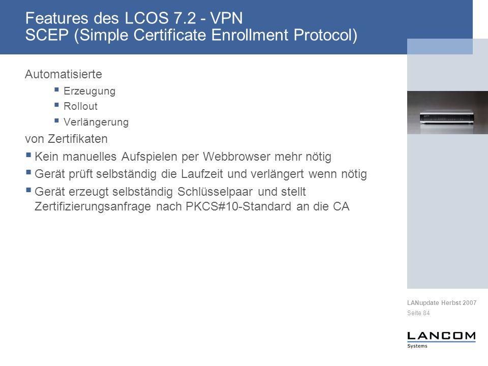 LANupdate Herbst 2007 Seite 84 Automatisierte Erzeugung Rollout Verlängerung von Zertifikaten Kein manuelles Aufspielen per Webbrowser mehr nötig Gerät prüft selbständig die Laufzeit und verlängert wenn nötig Gerät erzeugt selbständig Schlüsselpaar und stellt Zertifizierungsanfrage nach PKCS#10-Standard an die CA Features des LCOS 7.2 - VPN SCEP (Simple Certificate Enrollment Protocol)