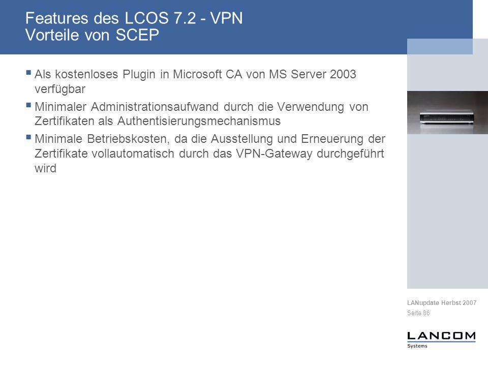 LANupdate Herbst 2007 Seite 86 Als kostenloses Plugin in Microsoft CA von MS Server 2003 verfügbar Minimaler Administrationsaufwand durch die Verwendung von Zertifikaten als Authentisierungsmechanismus Minimale Betriebskosten, da die Ausstellung und Erneuerung der Zertifikate vollautomatisch durch das VPN-Gateway durchgeführt wird Features des LCOS 7.2 - VPN Vorteile von SCEP
