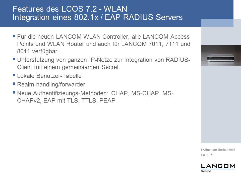 LANupdate Herbst 2007 Seite 96 Für die neuen LANCOM WLAN Controller, alle LANCOM Access Points und WLAN Router und auch für LANCOM 7011, 7111 und 8011 verfügbar Unterstützung von ganzen IP-Netze zur Integration von RADIUS- Client mit einem gemeinsamen Secret Lokale Benutzer-Tabelle Realm-handling/forwarder Neue Authentifizieungs-Methoden: CHAP, MS-CHAP, MS- CHAPv2, EAP mit TLS, TTLS, PEAP Features des LCOS 7.2 - WLAN Integration eines 802.1x / EAP RADIUS Servers