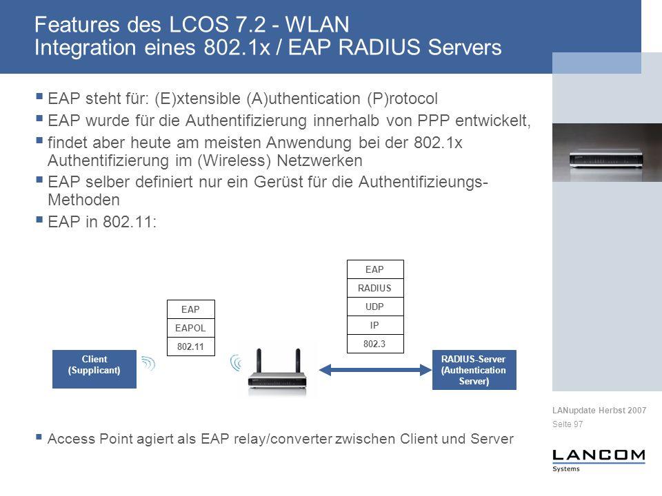 LANupdate Herbst 2007 Seite 97 EAP steht für: (E)xtensible (A)uthentication (P)rotocol EAP wurde für die Authentifizierung innerhalb von PPP entwickelt, findet aber heute am meisten Anwendung bei der 802.1x Authentifizierung im (Wireless) Netzwerken EAP selber definiert nur ein Gerüst für die Authentifizieungs- Methoden EAP in 802.11: Access Point agiert als EAP relay/converter zwischen Client und Server RADIUS-Server (Authentication Server) Client (Supplicant) EAPOL EAP 802.11 RADIUS EAP UDP IP 802.3 Features des LCOS 7.2 - WLAN Integration eines 802.1x / EAP RADIUS Servers