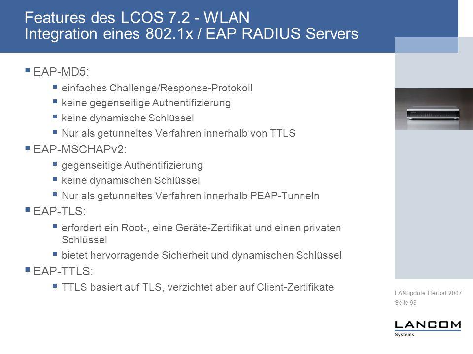 LANupdate Herbst 2007 Seite 98 EAP-MD5: einfaches Challenge/Response-Protokoll keine gegenseitige Authentifizierung keine dynamische Schlüssel Nur als getunneltes Verfahren innerhalb von TTLS EAP-MSCHAPv2: gegenseitige Authentifizierung keine dynamischen Schlüssel Nur als getunneltes Verfahren innerhalb PEAP-Tunneln EAP-TLS: erfordert ein Root-, eine Geräte-Zertifikat und einen privaten Schlüssel bietet hervorragende Sicherheit und dynamischen Schlüssel EAP-TTLS: TTLS basiert auf TLS, verzichtet aber auf Client-Zertifikate Features des LCOS 7.2 - WLAN Integration eines 802.1x / EAP RADIUS Servers