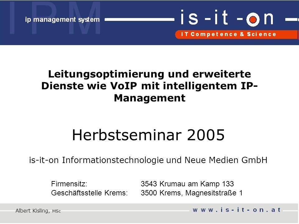 Herbstseminar 2005 is-it-on Informationstechnologie und Neue Medien GmbH Firmensitz: 3543 Krumau am Kamp 133 Geschäftsstelle Krems: 3500 Krems, Magnesitstraße 1 Leitungsoptimierung und erweiterte Dienste wie VoIP mit intelligentem IP- Management Albert Kisling, MSc