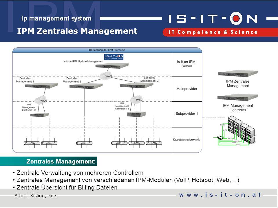 IPM Zentrales Management Zentrales Management: Zentrale Verwaltung von mehreren Controllern Zentrales Management von verschiedenen IPM-Modulen (VoIP, Hotspot, Web,…) Zentrale Übersicht für Billing Dateien Albert Kisling, MSc