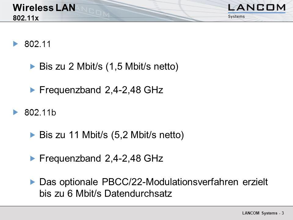 LANCOM Systems - 4 Wireless LAN 802.11x 802.11a Bis zu 54 Mbit/s (22 Mbit/s netto) Frequenzband 5,15-5,35 GHz und 5,725-5,825 GHz 802.11g Bis zu 54 Mbit/s (19 Mbit/s netto) Frequenzband 2,4-2,48 GHz Abwärtskompatibel zu 802.11b, (dann 12,8 MBit/s netto für 802.11g Gegenstellen)