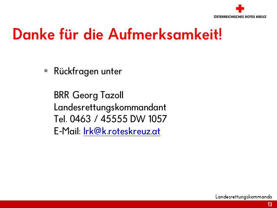 13 Landesrettungskommando Danke für die Aufmerksamkeit! Rückfragen unter BRR Georg Tazoll Landesrettungskommandant Tel. 0463 / 45555 DW 1057 E-Mail: l