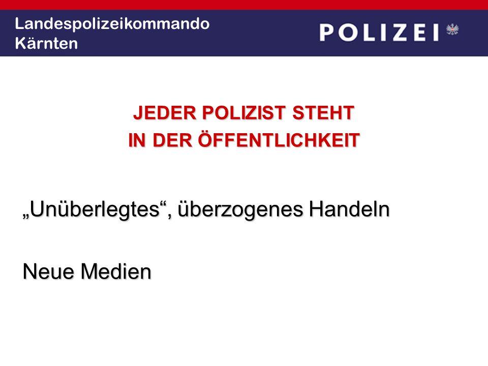 Landespolizeikommando Kärnten JEDER POLIZIST STEHT IN DER ÖFFENTLICHKEIT Unüberlegtes, überzogenes Handeln Neue Medien