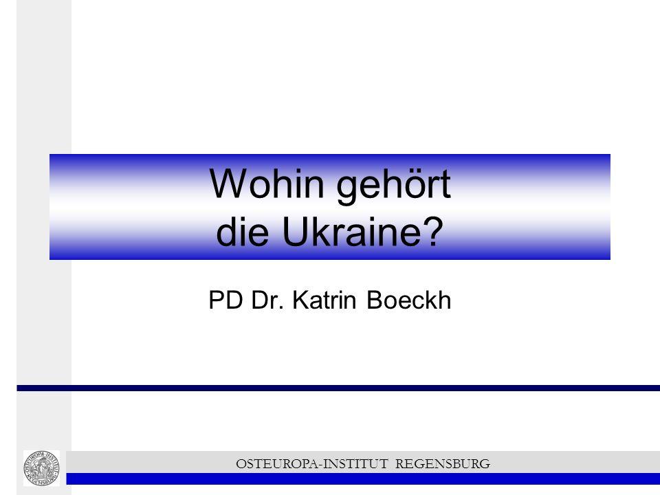 Wohin gehört die Ukraine? PD Dr. Katrin Boeckh OSTEUROPA-INSTITUT REGENSBURG