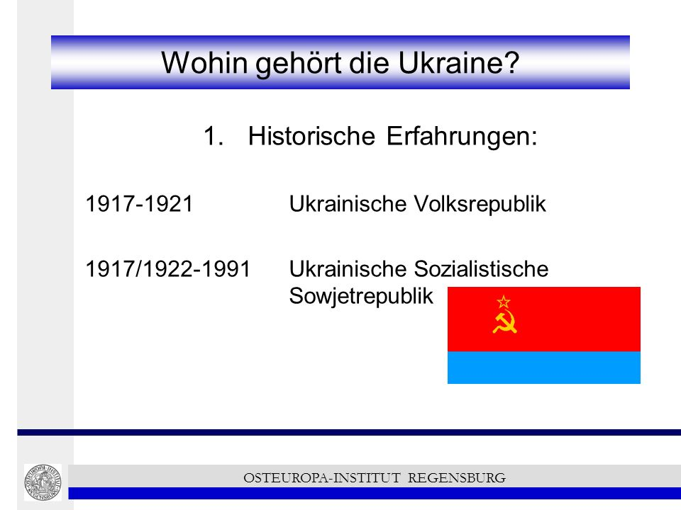 Wohin gehört die Ukraine? 1.Historische Erfahrungen: 1917-1921 Ukrainische Volksrepublik 1917/1922-1991Ukrainische Sozialistische Sowjetrepublik OSTEU