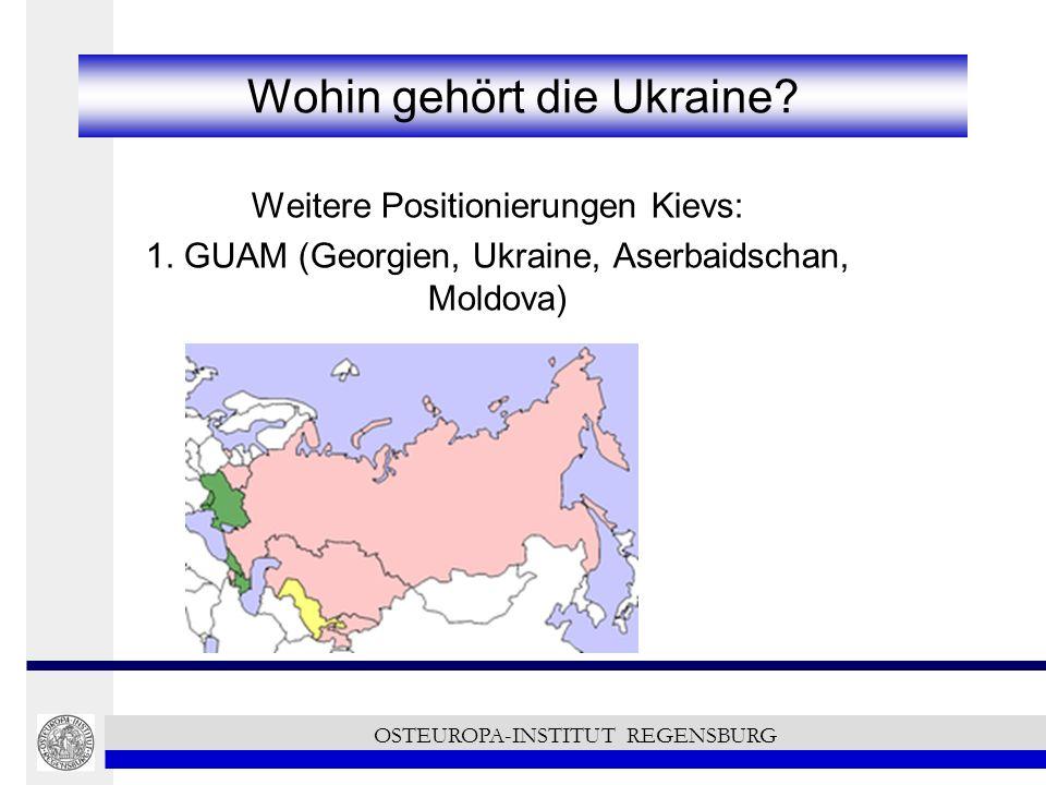 Wohin gehört die Ukraine? Weitere Positionierungen Kievs: 1. GUAM (Georgien, Ukraine, Aserbaidschan, Moldova) OSTEUROPA-INSTITUT REGENSBURG