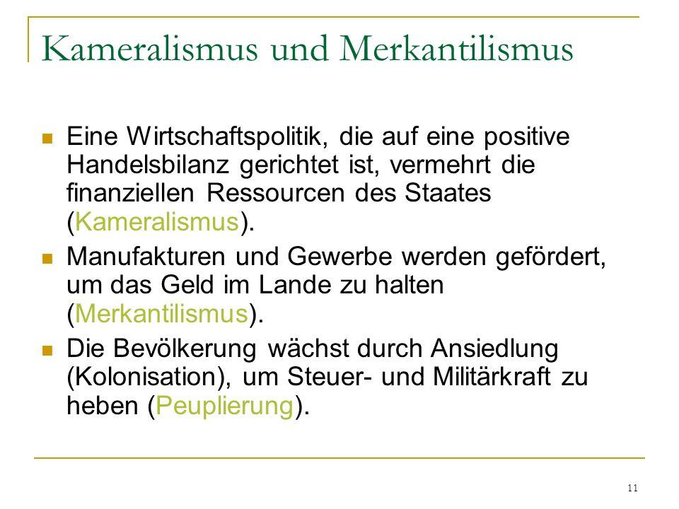 11 Kameralismus und Merkantilismus Eine Wirtschaftspolitik, die auf eine positive Handelsbilanz gerichtet ist, vermehrt die finanziellen Ressourcen des Staates (Kameralismus).