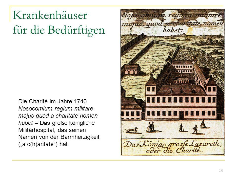 14 Krankenhäuser für die Bedürftigen Die Charité im Jahre 1740. Nosocomium regium militare majus quod a charitate nomen habet = Das große königliche M