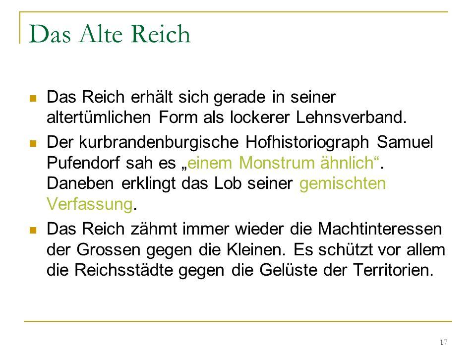 17 Das Alte Reich Das Reich erhält sich gerade in seiner altertümlichen Form als lockerer Lehnsverband. Der kurbrandenburgische Hofhistoriograph Samue