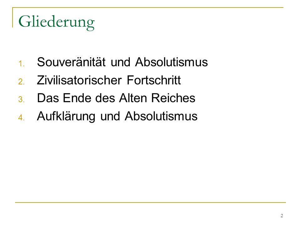 2 Gliederung 1. Souveränität und Absolutismus 2. Zivilisatorischer Fortschritt 3. Das Ende des Alten Reiches 4. Aufklärung und Absolutismus
