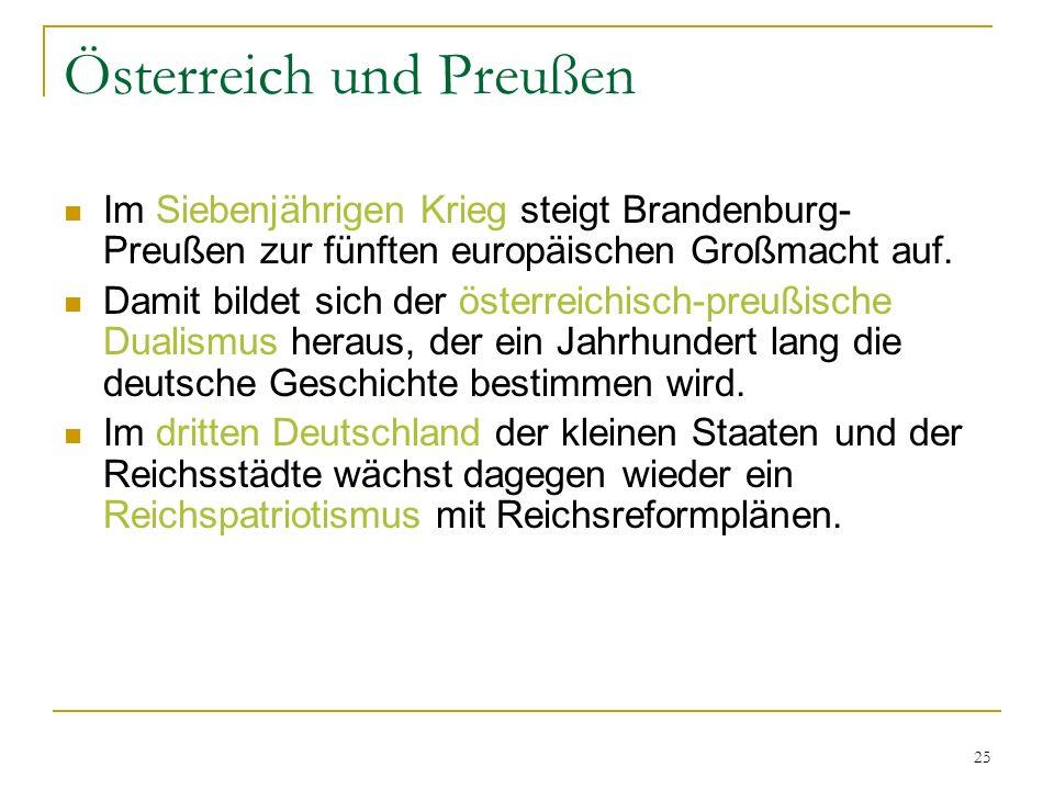 25 Österreich und Preußen Im Siebenjährigen Krieg steigt Brandenburg- Preußen zur fünften europäischen Großmacht auf. Damit bildet sich der österreich