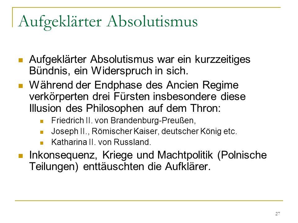 27 Aufgeklärter Absolutismus Aufgeklärter Absolutismus war ein kurzzeitiges Bündnis, ein Widerspruch in sich. Während der Endphase des Ancien Regime v
