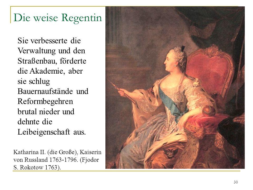 30 Die weise Regentin Sie verbesserte die Verwaltung und den Straßenbau, förderte die Akademie, aber sie schlug Bauernaufstände und Reformbegehren brutal nieder und dehnte die Leibeigenschaft aus.