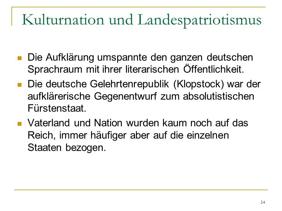 34 Kulturnation und Landespatriotismus Die Aufklärung umspannte den ganzen deutschen Sprachraum mit ihrer literarischen Öffentlichkeit. Die deutsche G