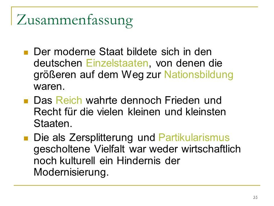35 Zusammenfassung Der moderne Staat bildete sich in den deutschen Einzelstaaten, von denen die größeren auf dem Weg zur Nationsbildung waren. Das Rei