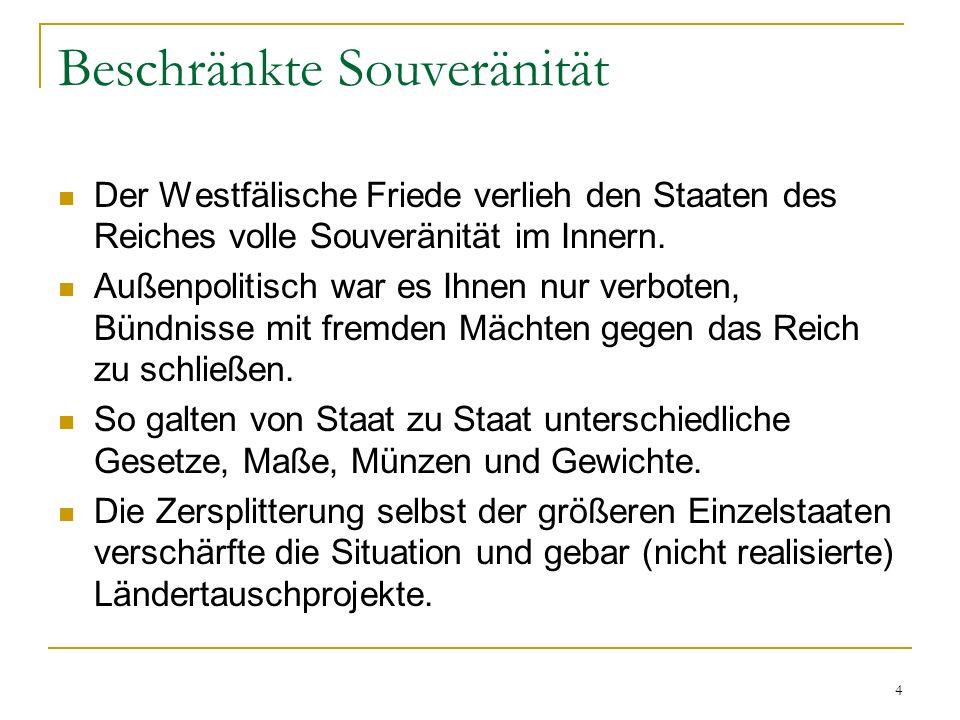 4 Beschränkte Souveränität Der Westfälische Friede verlieh den Staaten des Reiches volle Souveränität im Innern. Außenpolitisch war es Ihnen nur verbo