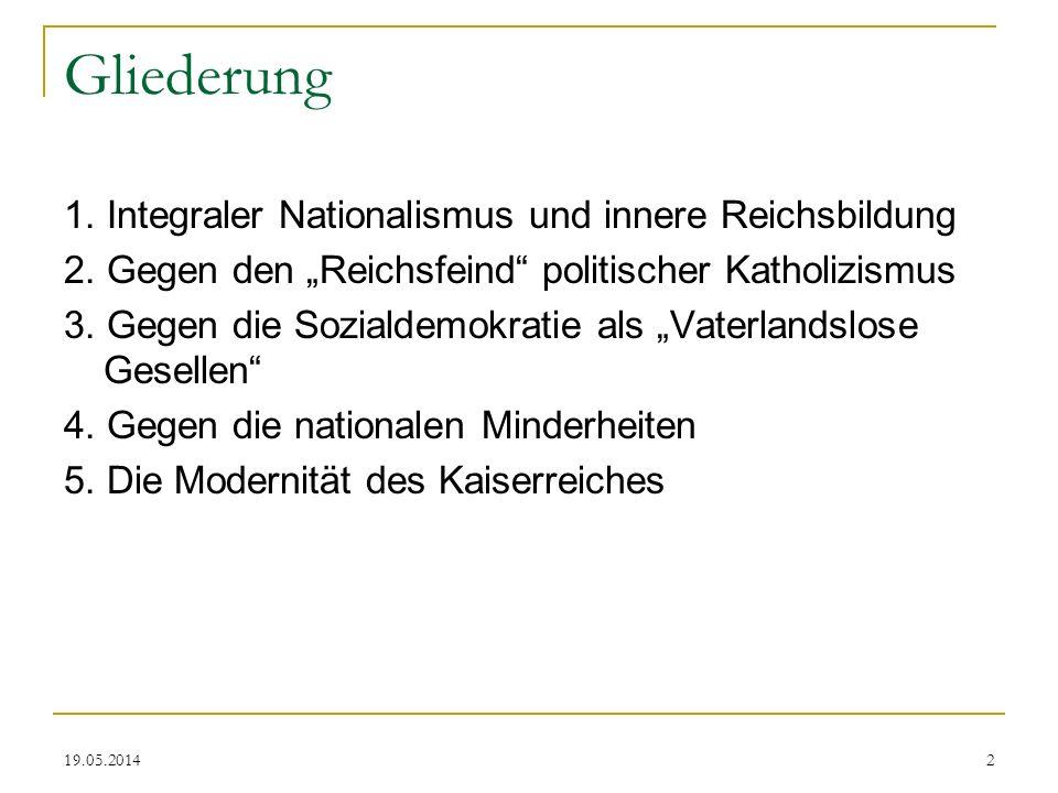 19.05.2014 Gliederung 1. Integraler Nationalismus und innere Reichsbildung 2. Gegen den Reichsfeind politischer Katholizismus 3. Gegen die Sozialdemok
