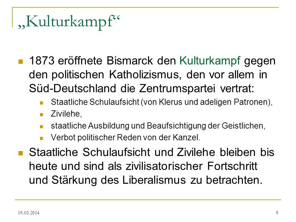 19.05.2014 Kulturkampf 1873 eröffnete Bismarck den Kulturkampf gegen den politischen Katholizismus, den vor allem in Süd-Deutschland die Zentrumsparte