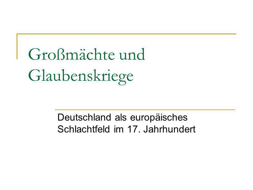 Großmächte und Glaubenskriege Deutschland als europäisches Schlachtfeld im 17. Jahrhundert