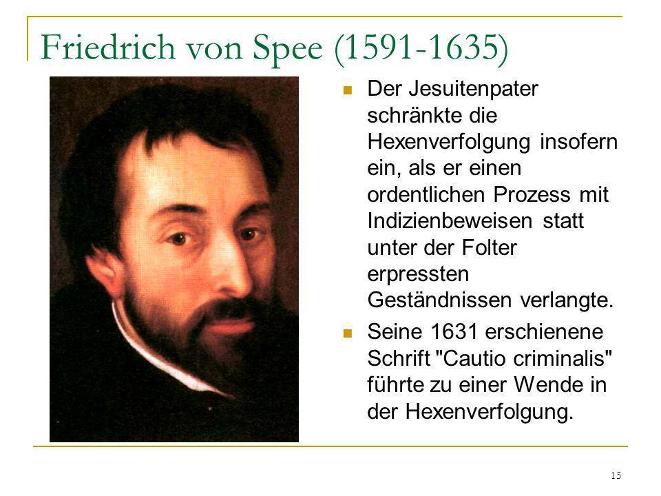 15 Friedrich von Spee (1591-1635) Der Jesuitenpater schränkte die Hexenverfolgung insofern ein, als er einen ordentlichen Prozess mit Indizienbeweisen