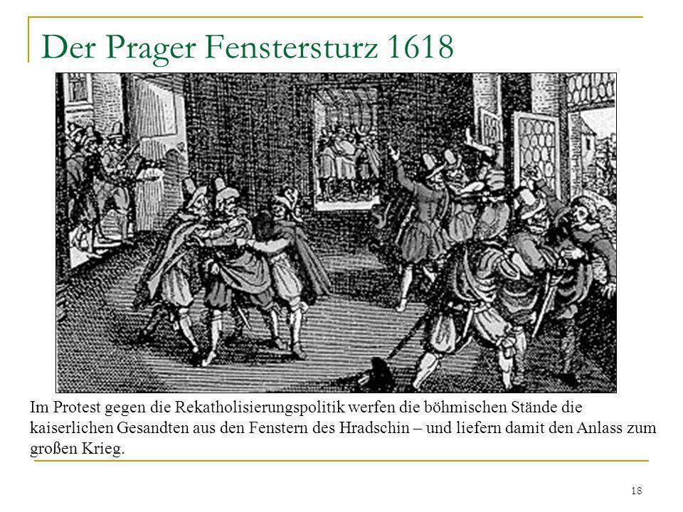 18 Der Prager Fenstersturz 1618 Im Protest gegen die Rekatholisierungspolitik werfen die böhmischen Stände die kaiserlichen Gesandten aus den Fenstern