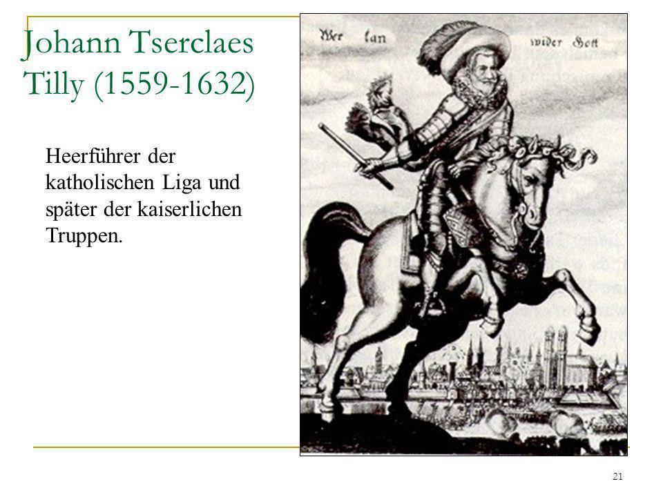 21 Johann Tserclaes Tilly (1559-1632) Heerführer der katholischen Liga und später der kaiserlichen Truppen.