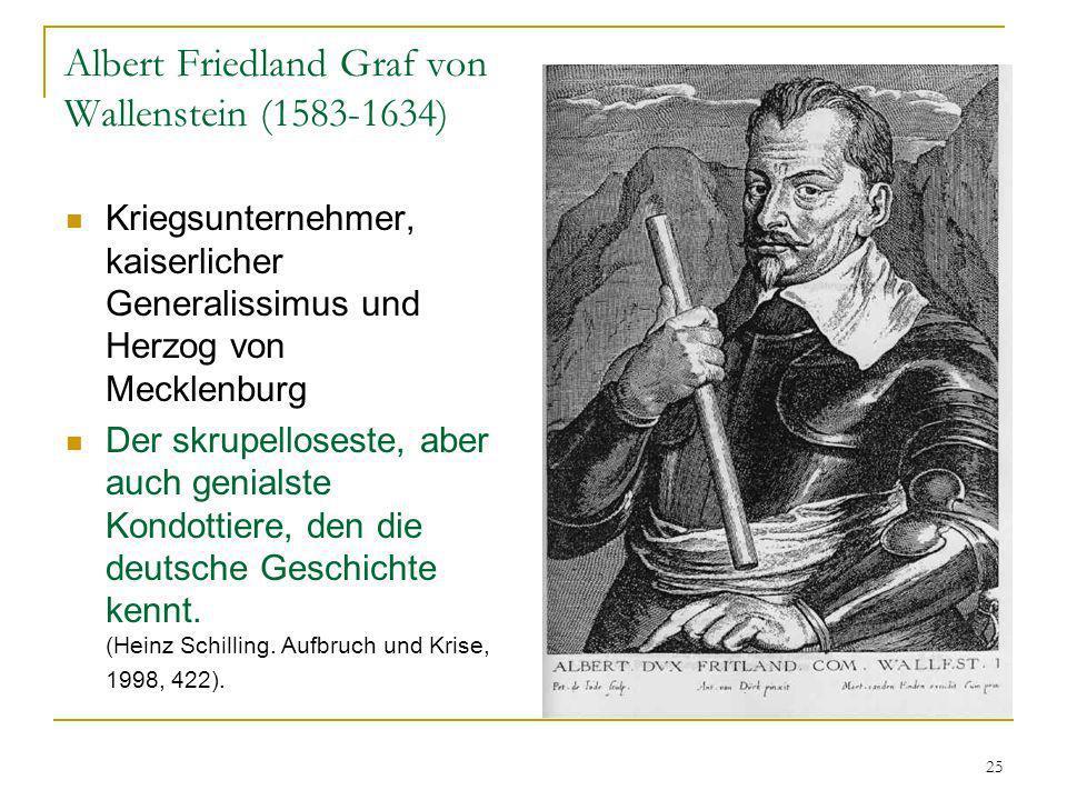 25 Albert Friedland Graf von Wallenstein (1583-1634) Kriegsunternehmer, kaiserlicher Generalissimus und Herzog von Mecklenburg Der skrupelloseste, abe