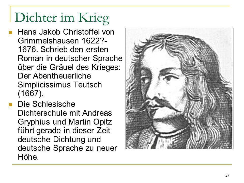 29 Dichter im Krieg Hans Jakob Christoffel von Grimmelshausen 1622?- 1676. Schrieb den ersten Roman in deutscher Sprache über die Gräuel des Krieges: