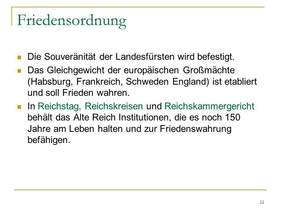 33 Friedensordnung Die Souveränität der Landesfürsten wird befestigt. Das Gleichgewicht der europäischen Großmächte (Habsburg, Frankreich, Schweden En