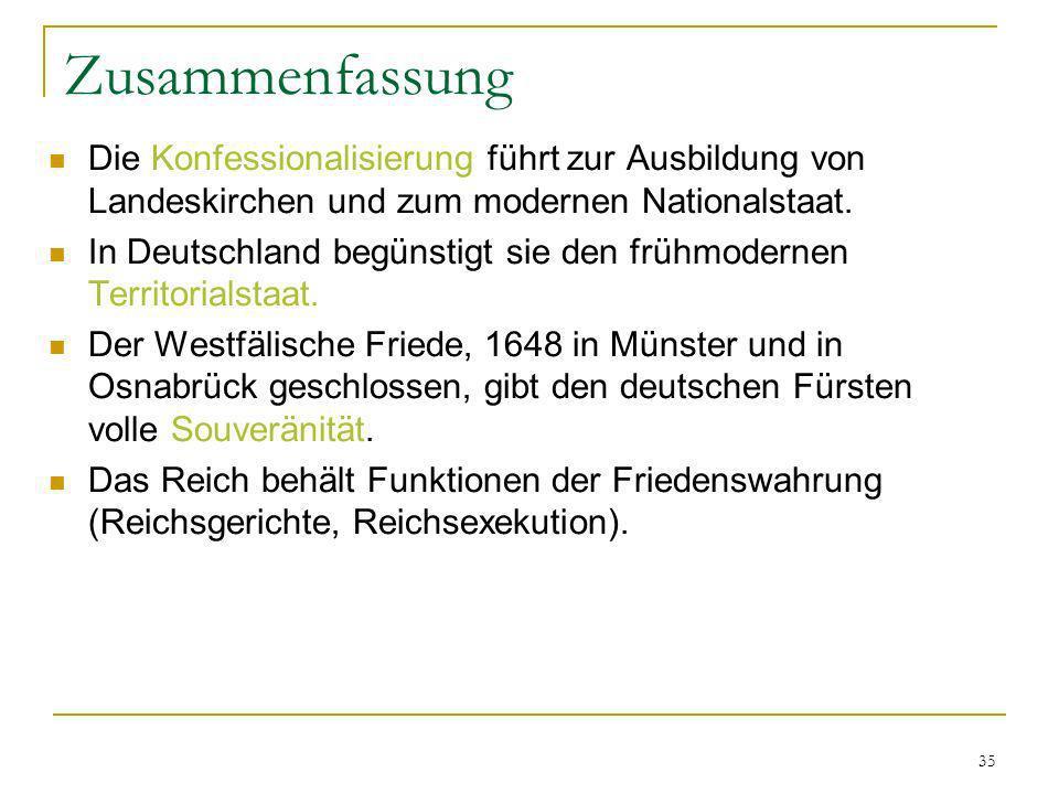 35 Zusammenfassung Die Konfessionalisierung führt zur Ausbildung von Landeskirchen und zum modernen Nationalstaat. In Deutschland begünstigt sie den f