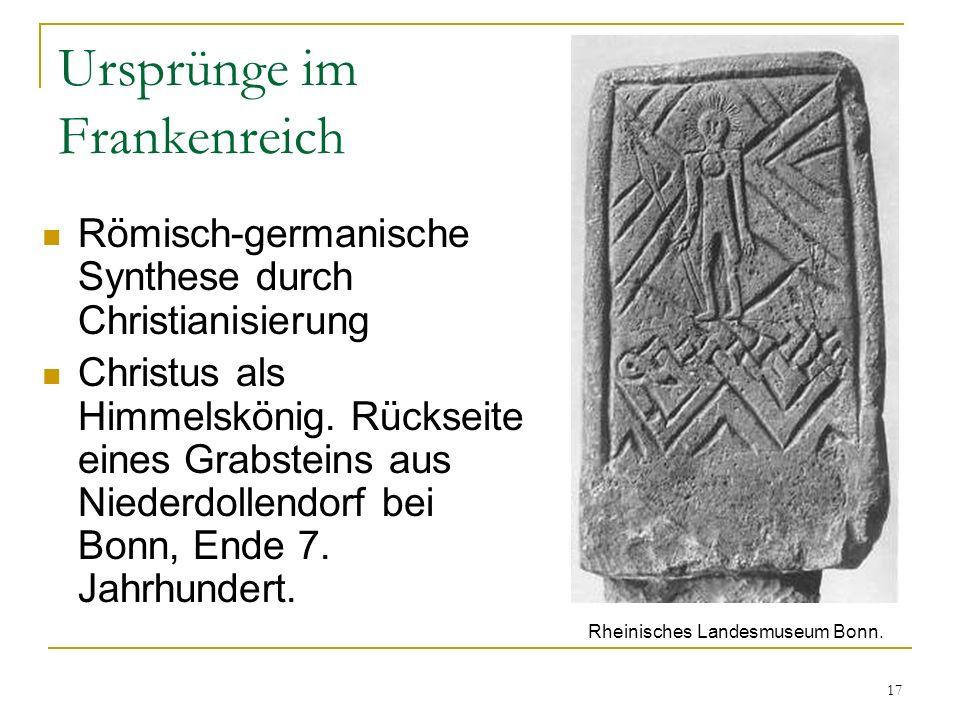 17 Ursprünge im Frankenreich Römisch-germanische Synthese durch Christianisierung Christus als Himmelskönig.