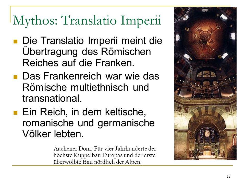 18 Mythos: Translatio Imperii Die Translatio Imperii meint die Übertragung des Römischen Reiches auf die Franken.