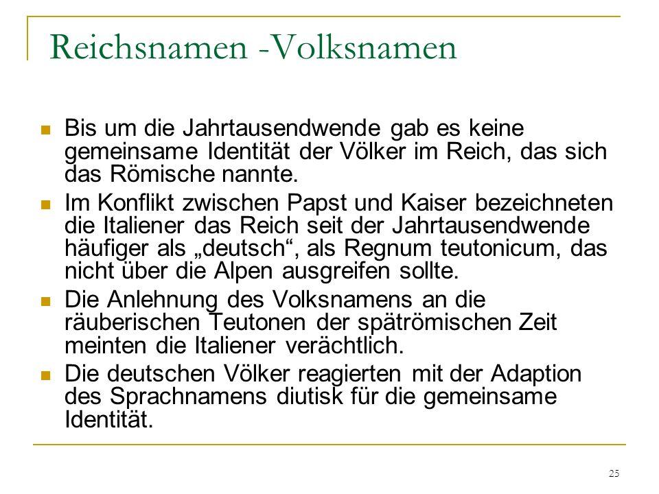 25 Reichsnamen -Volksnamen Bis um die Jahrtausendwende gab es keine gemeinsame Identität der Völker im Reich, das sich das Römische nannte.