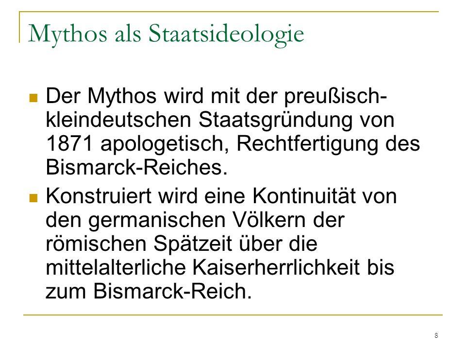 8 Mythos als Staatsideologie Der Mythos wird mit der preußisch- kleindeutschen Staatsgründung von 1871 apologetisch, Rechtfertigung des Bismarck-Reiches.